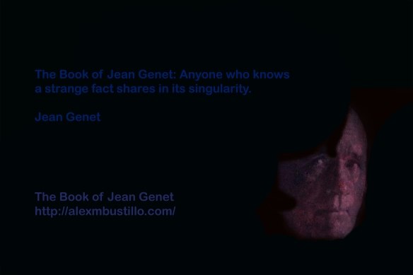 The Book of Jean Genet: Anyone who knows a strange fact shares in its singularity. Jean Genet The Book of Jean Genet https://alexmbustillo.com/